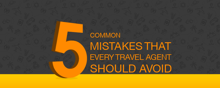 5 Common Mistakes that Every Travel Agent should Avoid
